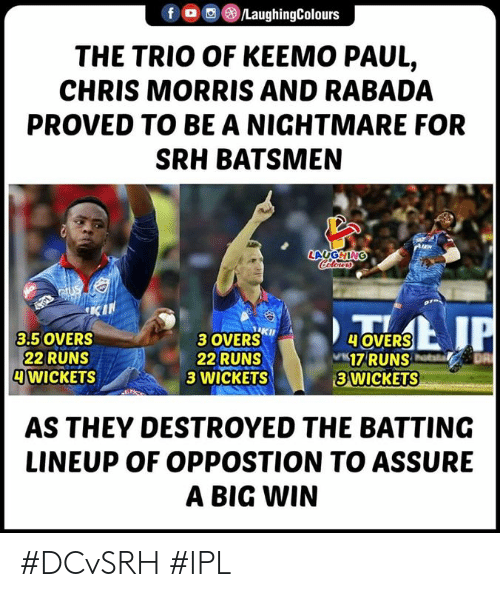 Indianpeoplefacebook, Ipl, and Nightmare: f/LaughingColours  THE TRIO OF KEEMO PAUL,  CHRIS MORRIS AND RABADA  PROVED TO BE A NIGHTMARE FOR  SRH BATSMEN  LAUGHING  3 OVERSKh  22 RUNS  3 WICKETS  3.5 OVERS  22 RUNS  WICKETS  OVERS  17RUNS  3 WICKETS  AS THEY DESTROYED THE BATTING  LINEUP OF OPPOSTION TO ASSURE  A BIG WIN #DCvSRH #IPL