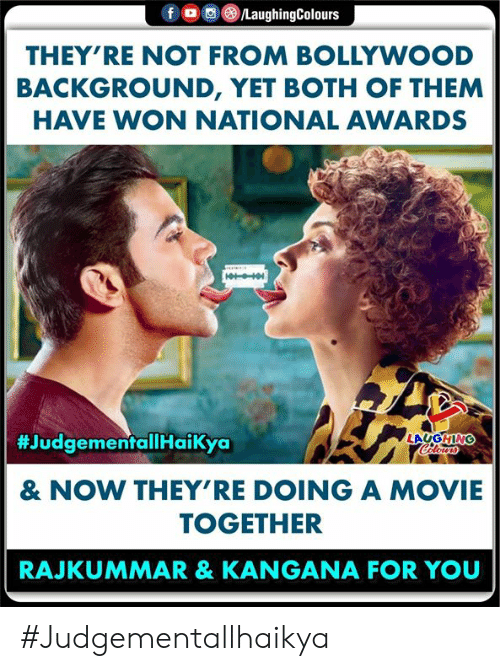 both of them: f  /LaughingColours  THEY'RE NOT FROM BOLLYWOOD  BACKGROUND, YET BOTH OF THEM  HAVE WON NATIONAL AWARDS  #JudgementallHaikya  LAUGHING  Celours  & NOW THEY'RE DOING A MOVIE  TOGETHER  RAJKUMMAR & KANGANA FOR YOU #Judgementallhaikya
