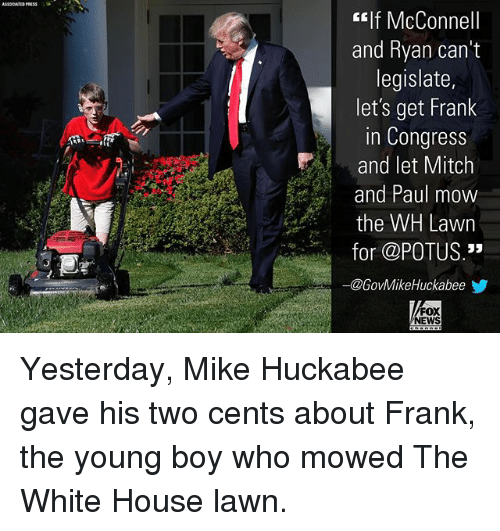 """Two Cents: f McConnell  and Ryan can't  legislate,  let's get Frank  in Congress  and let Mitch  and Paul mow  the WH Lawn  for @POTUS.""""  @GovMikeHuckabeeゾ  FOX  NEWS Yesterday, Mike Huckabee gave his two cents about Frank, the young boy who mowed The White House lawn."""