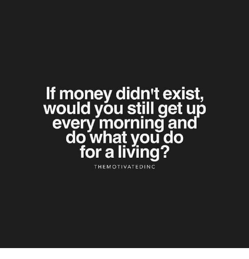 Memes, Money, and Living: f money didn't exist,  would you still get up  everv morning ana  do what you do  for a living?  THEMOTIVATEDIN C