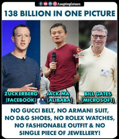 O G: f o g ()/LaughingColours  138 BILLION IN ONE PICTURE  BILL GATES  ZUCKERBERG JACK MA  FACEBOOK) ALIBABA (MICROSOFT)  NO GUCCI BELT, NO ARMANI SUIT,  NO D&G SHOES, NO ROLEX WATCHES,  NO FASHIONABLE OUTFIT &NO  SINGLE PIECE OF JEWELLERY
