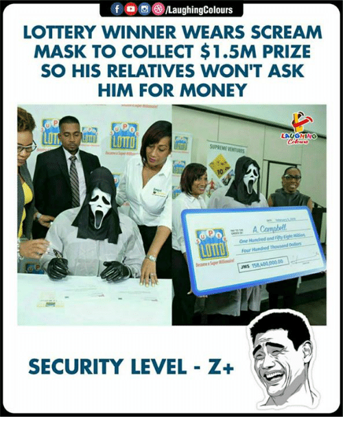 Lottery, Money, and Scream: f o o C)/LaughingColours  LOTTERY WINNER WEARS SCREAM  MASK TO COLLECT $1.5M PRIZE  SO HIS RELATIVES WON'T ASK  HIM FOR MONEY  LOTT  LAUGHING  UPREME VENTURES  vier N  A Cambel  One Hundred and Fity Lighe  our Hundned Thousand Dolors  Po  JMS 158,400,000.00  SECURITY LEVEL Z+