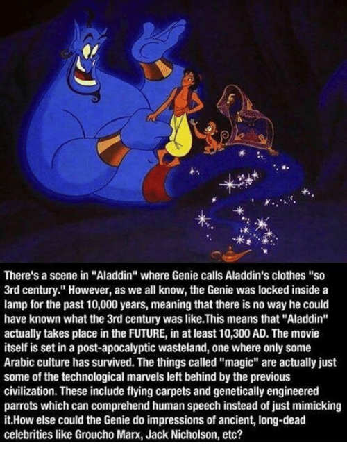 "dead celebrities: f.  ok  There's a scene in ""Aladdin"" where Genie calls Aladdin's clothes ""so  3rd century."" However, as we all know, the Genie was locked inside a  lamp for the past 10,000 years, meaning that there is no way he could  have known what the 3rd century was like.This means that ""Aladdin""  actually takes place in the FUTURE, in at least 10,300 AD. The movie  itself is set in a post-apocalyptic wasteland, one where only some  Arabic culture has survived. The things called ""magic"" are actually just  some of the technological marvels left behind by the previous  civilization. These include flying carpets and genetically engineered  parrots which can comprehend human speech instead of just mimicking  it.How else could the Genie do impressions of ancient, long-dead  celebrities like Groucho Marx, Jack Nicholson, etc?"