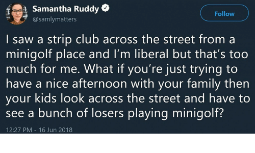 Club, Saw, and Too Much: f  Samantha Ruddy *  @samlymatters  Follow  | saw a strip club across the street from a  minigolt place and I'm liberal but that's too  much for me. What if you're just trying to  have a nice atternoon with your tamily then  your kids look across the street and have to  see a bunch of losers playing minigolf?  12:27 PM 16 Jun 2018