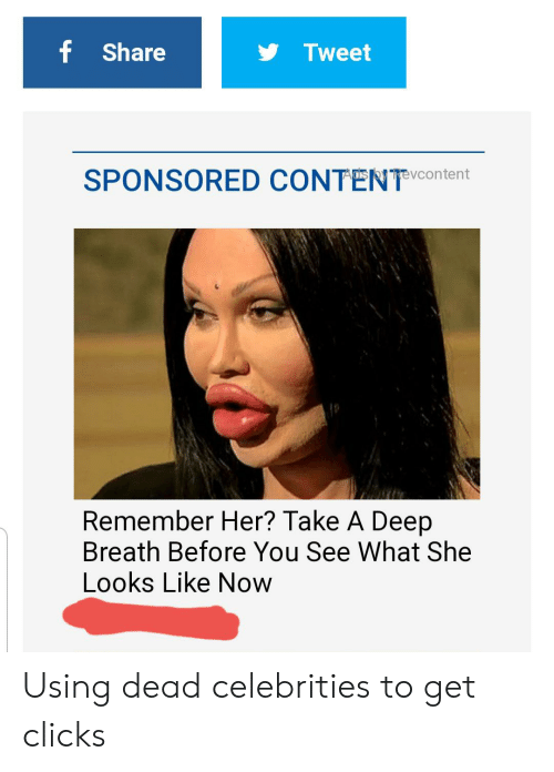 dead celebrities: f Share  Tweet  SPONSORED CONTENT VContent  Remember Her? Take A Deep  Breath Before You See What She  Looks Like Now Using dead celebrities to get clicks
