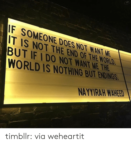 Does Not Want: F SOMEONE DOES NOT WANT NE  IT IS NOT THE END OF THE WORLD  BUT IF IDO NOT WANT ME THE  WORLD IS NOTHING BUT ENDIN  NAYYIRAH WAHEED timbllr: via weheartit