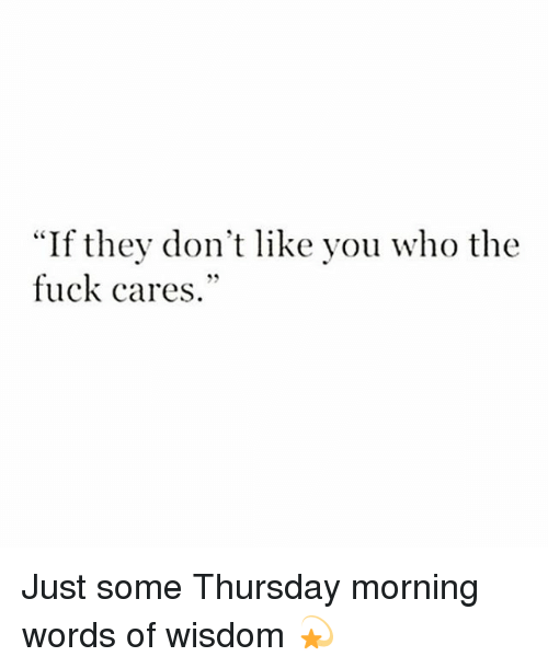 "Fuck, Girl Memes, and Wisdom: f they don't like you who the  fuck cares.""  ""I Just some Thursday morning words of wisdom 💫"