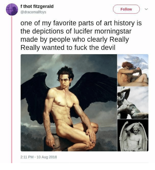 art history: f thot fitzgerald  @dracomallfovs  Follow  one of my favorite parts of art history is  the depictions of lucifer morningstar  made by people who clearly Really  Really wanted to fuck the devil  2:11 PM -10 Aug 2018