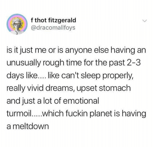 Is It Just Me Or: f thot fitzgerald  @dracomallfoys  is it just me or is anyone else having an  unusually rough time for the past 2-3  days like... like can't sleep properly,  really vivid dreams, upset stomach  and just a lot of emotional  a meltdown