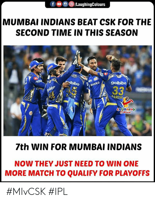 indians: f @tLaughingColours  MUMBAI INDIANS BEAT CSK FOR THE  SECOND TIME IN THIS SEASON  ibiboGgoibibo  LAUGHING  7th WIN FOR MUMBAI INDIANS  NOW THEY JUST NEED TO WIN ONE  MORE MATCH TO QUALIFY FOR PLAYOFFS #MIvCSK #IPL