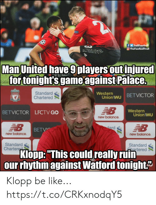"""Be Like, Memes, and New Balance: f TrollFootball  O TheFootballTroll  Man United have 9players out injured  for tonight's game against Palace.  Standard  Chartered  Western  Union iwu BETVICTOR  Western  BETVICTOR LFCTV GO  Union IWU  new balance  BETVİC  new balance  new balance  Standard  Chartere  Standard  hartered  Klopp:""""This could really ruin  our rhythm against Watford tonight Klopp be like... https://t.co/CRKxnodqY5"""