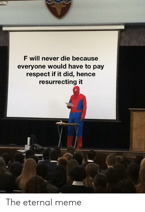 Meme, Respect, and Never: F will never die because  everyone would have to pay  respect if it did, hence  resurrecting it The eternal meme