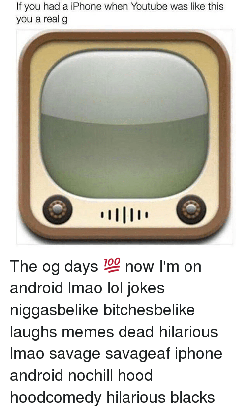Android, Memes, and 🤖: f you had a iPhone when Youtube was like this  you a real g The og days 💯 now I'm on android lmao lol jokes niggasbelike bitchesbelike laughs memes dead hilarious lmao savage savageaf iphone android nochill hood hoodcomedy hilarious blacks