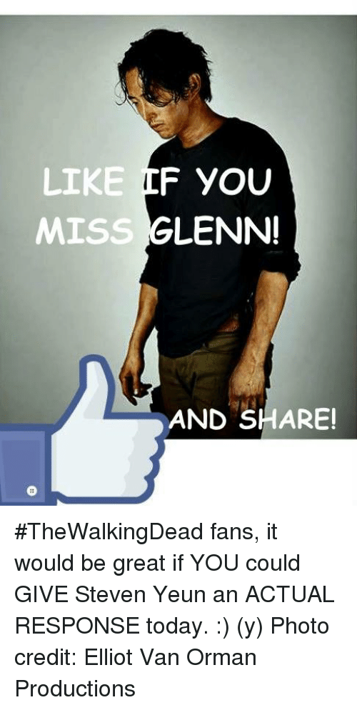 Steven Yeun: F YOU  LIKE  GLENN!  MISS  AND SHARE! #TheWalkingDead fans, it would be great if YOU could GIVE Steven Yeun an ACTUAL RESPONSE today. :) (y)  Photo credit: Elliot Van Orman Productions