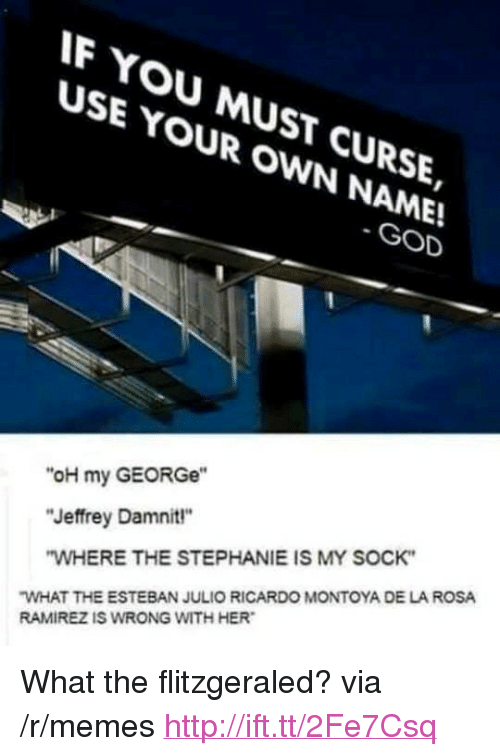 """Esteban Julio Ricardo: F YOU MUST CURSE,  USE YOUR OWN NAME!  SE YMUsT  GOD  """"oH my GEORGe""""  """"Jeffrey Damnit""""  WHERE THE STEPHANIE IS MY SOCK  WHAT THE ESTEBAN JULIO RICARDO MONTOYA DE LA ROSA  RAMIREZ IS WRONG WITH HER <p>What the flitzgeraled? via /r/memes <a href=""""http://ift.tt/2Fe7Csq"""">http://ift.tt/2Fe7Csq</a></p>"""