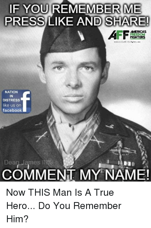 Facebook, Memes, and True: F YOU REMEMBER ME  PRESS LIKE AND SHARE!  AMERICAS  FIGHTERS  NATION  IN  DISTRESS  like us on  facebook  Dear-armes l11%  COMMENT MY NAME! Now THIS Man Is A True Hero... Do You Remember Him?