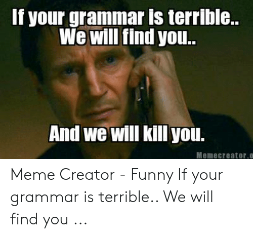 Bad Spelling Meme: f your grammar Is terrible..  We will find you..  And we will kill you.  Memecreator.o Meme Creator - Funny If your grammar is terrible.. We will find you ...