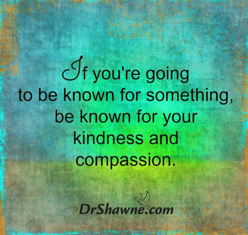 Compassion: f you're going  to be known for something,  be known for your  kindness and  compassion.  DrShawne.com
