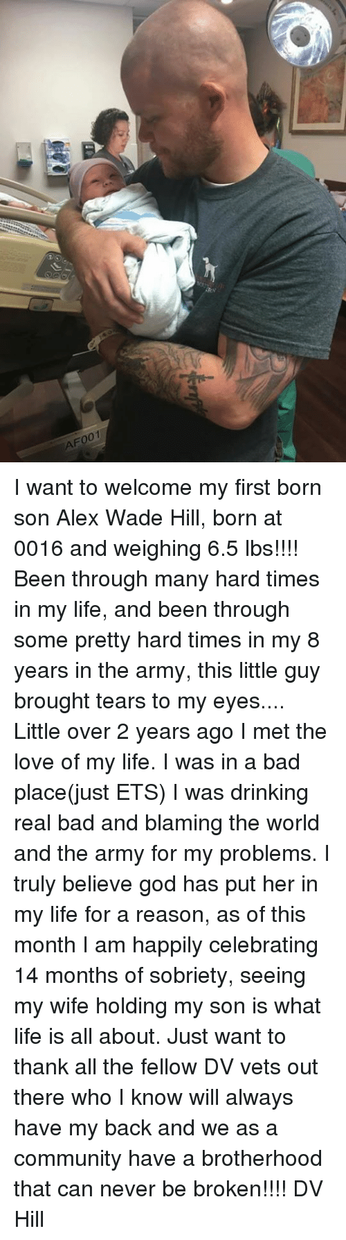 Sobriety: F001 I want to welcome my first born son Alex Wade Hill, born at 0016 and weighing 6.5 lbs!!!! Been through many hard times in my life, and been through some pretty hard times in my 8 years in the army, this little guy brought tears to my eyes....  Little over 2 years ago I met the love of my life. I was in a bad place(just ETS) I was drinking real bad and blaming the world and the army for my problems. I truly believe god has put her in my life for a reason, as of this month I am happily celebrating 14 months of sobriety, seeing my wife holding my son is what life is all about.   Just want to thank all the fellow DV vets out there who I know will always have my back and we as a community have a  brotherhood  that can never be broken!!!!  DV  Hill