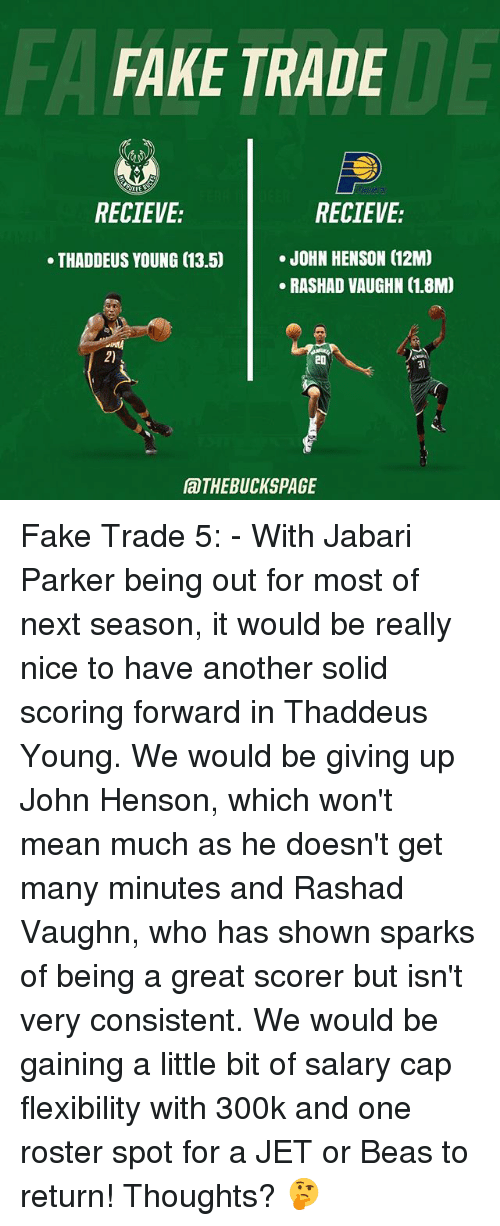 Capping: FA  FAKE TRADE  DE  RECIEVE:  RECIEVE:  .JOHN HENSON (12M  RASHAD VAUGHN (1.8M)  THADDEUS YOUNG (13.5)  2)  20  31  aTHEBUCKSPAGE Fake Trade 5: - With Jabari Parker being out for most of next season, it would be really nice to have another solid scoring forward in Thaddeus Young. We would be giving up John Henson, which won't mean much as he doesn't get many minutes and Rashad Vaughn, who has shown sparks of being a great scorer but isn't very consistent. We would be gaining a little bit of salary cap flexibility with 300k and one roster spot for a JET or Beas to return! Thoughts? 🤔