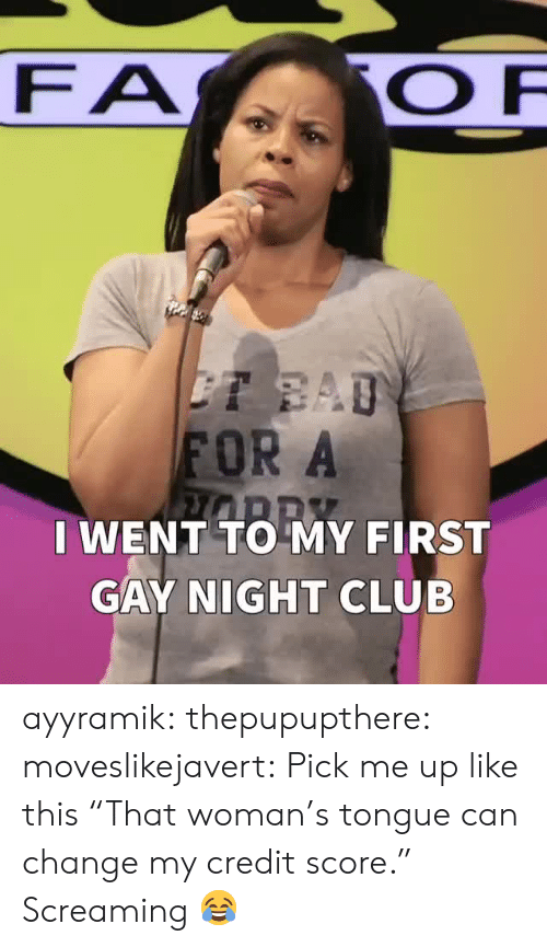 """pick me up: FA  FOR A  I WENT TO MY FIRST  GAY NIGHT CLUB ayyramik:  thepupupthere:  moveslikejavert: Pick me up like this  """"That woman's tongue can change my credit score.""""   Screaming 😂"""