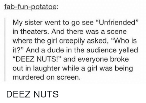 """Deeze Nuts: fab-fun-potatoe:  My sister went to go see """"Unfriended""""  in theaters. And there was a scene  where the girl creepily asked, """"Who is  it?"""" And a dude in the audience yelled  """"DEEZ NUTS!"""" and everyone broke  out in laughter while a girl was being  murdered on screen DEEZ NUTS"""