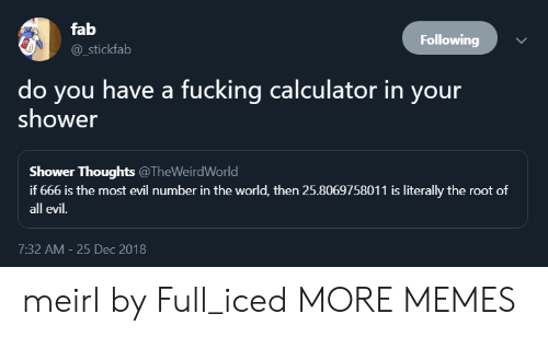 Dank, DeMarcus Cousins, and Fucking: fab  @_stickfab  Following  do you have a fucking calculator in your  shower  Shower Thoughts @TheWeirdWorld  if 666 is the most evil number in the world, then 25.8069758011 is literally the root of  all evil.  7:32 AM- 25 Dec 2018 meirl by Full_iced MORE MEMES