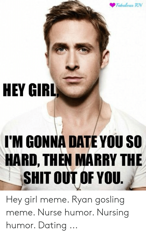 nursing humor: Fabulous RN  HEY GIRL  I'M GONNA DATE YOU SO  HARD, THEN MARRY THE  SHIT OUT OF YOU. Hey girl meme. Ryan gosling meme. Nurse humor. Nursing humor. Dating ...