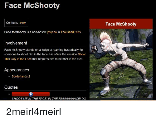 Borderlands 2 Quotes: Face McShooty  Contents [show]  Face McShooty  Face McShooty is a non-hostile psycho in Thousand Cuts.  Involvement  Face McShooty stands on a ledge screaming hysterically for  someone to shoot him in the face. He offers the mission Shoot  This Guy in the Face that requires him to be shot in the face.  Appearances  - Borderlands 2  Quotes  SHOOT ME IN THE FACE! IN THE FAAAAAAAACE! DO