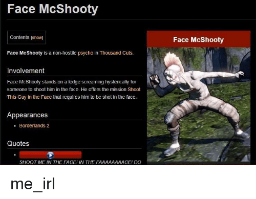 Borderlands 2 Quotes: Face McShooty  Contents [show]  Face McShooty  Face McShooty is a non-hostile psycho in Thousand Cuts.  Involvement  Face McShooty stands on a ledge screaming hystericaly for  someone to shoot him in the face. He offers the mission Shoot  This Guy in the Face that requires him to be shot in the face.  Appearances  - Borderlands 2  Quotes  SHOOT ME IN THE FACE! IN THE FAAAAAAAACE! DO