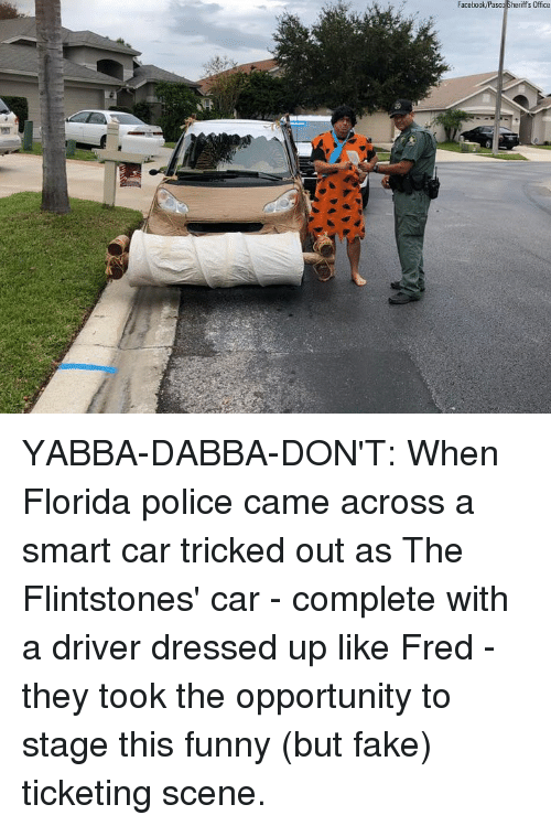 Fake, Funny, and Memes: Facebock/Pasco Sheriff's Office YABBA-DABBA-DON'T: When Florida police came across a smart car tricked out as The Flintstones' car - complete with a driver dressed up like Fred - they took the opportunity to stage this funny (but fake) ticketing scene.