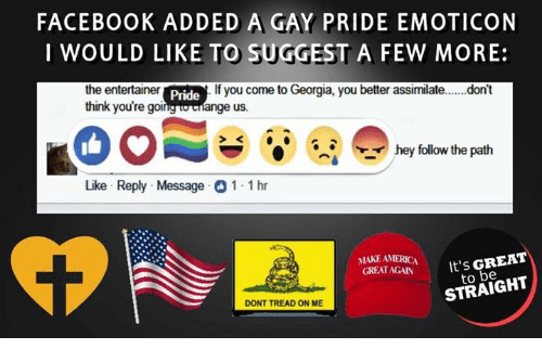 > > Emoticon: FACEBOOK ADDED A GAY PRIDE EMOTICON  I WOULD LIKE TO SUGGEST A FEW MORE:  the e  entertainer Pride  If you come to Georgia, you better assimilate....don't  ange us.  think you're goi  hey follow the path  Like Reply Message 1 1 hr  MAKE AMERICA  GREAT AGAN  It's GREAT  to be  DONT TREAD ON ME  STRAIGHT