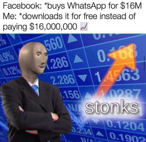 instead: Facebook: *buys WhatsApp for $16M  Me: *downloads it for free instead of  paying $16,000,000  560  0.168  286  2.286 14563  .156  Wstonks  %60  0.12%  0287  0.1204  0.234 A0.190?  140  NID