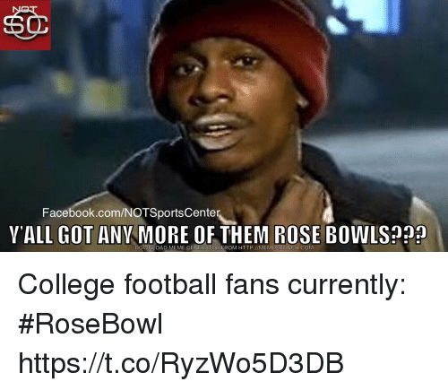 meme generator: Facebook.com/NOTSportsCente  YALL GOT ANY MORE OF THEM ROSE BOWLS?  DOWNLOAD MEME GENERATOR FROM HTTP://MEMECRUNCH.COM College football fans currently: #RoseBowl https://t.co/RyzWo5D3DB