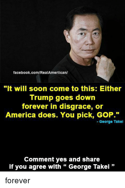 """George Takei: facebook.com/RealAmerican/  """"It will soon come to this: Either  Trump goes down  forever in disgrace, or  America does. You pick, GoP.""""  George Takei  Comment yes and share  if you agree with George Takei forever"""