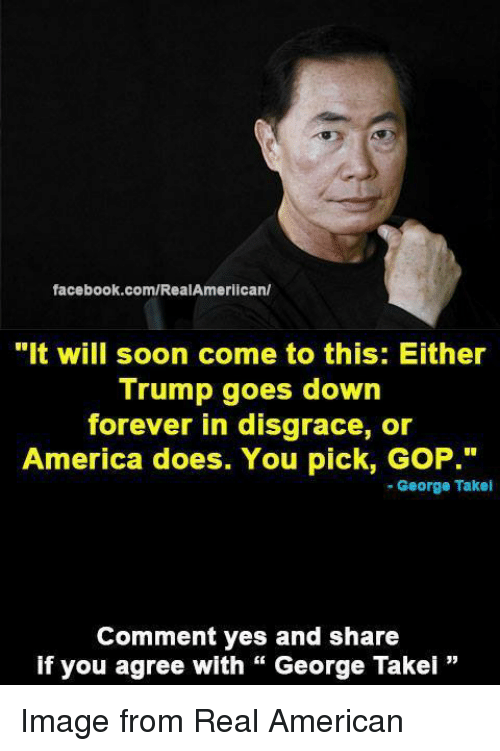"""America, Facebook, and Soon...: facebook.com/RealAmerican/  """"It will soon come to this: Either  Trump goes down  forever in disgrace, or  America does. You pick, GoP.""""  George Takel  Comment yes and share  if you agree with George Takei Image from Real American"""