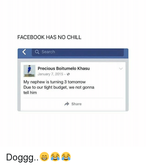 Chill, Facebook, and Memes: FACEBOOK HAS NO CHILL  Q Search  Precious Boitumelo Khasu  January 7, 2015.e  My nephew is turning 3 tomorrow  Due to our tight budget, we not gonna  tell him  → Share Doggg..😁😂😂