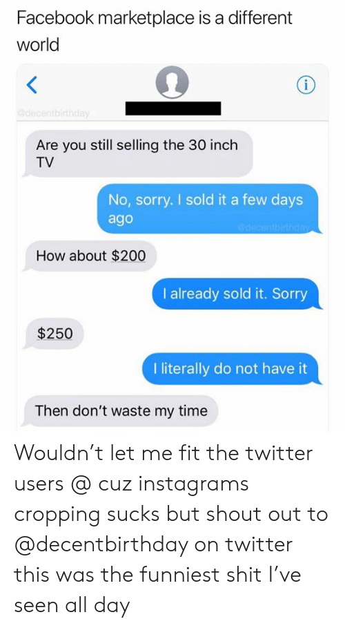 Facebook, Shit, and Sorry: Facebook marketplace is a different  world  i  edecentbirthday  Are you still selling the 30 inch  TV  No, sorry. I sold it a few days  ago  @decantbirthday  How about $200  I already sold it. Sorry  $250  I iterally do not have it  Then don't waste my time Wouldn't let me fit the twitter users @ cuz instagrams cropping sucks but shout out to @decentbirthday on twitter this was the funniest shit I've seen all day