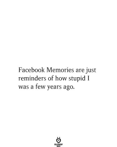 Relationship Rules: Facebook Memories are just  reminders of how stupid I  was a few years ago.  RELATIONSHIP  RULES