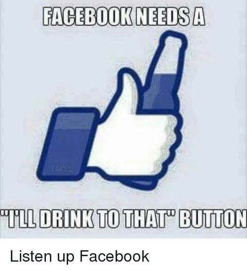 listen up: FACEBOOK NEEDS A  ULL DRINK TO THAT BUTTON Listen up Facebook