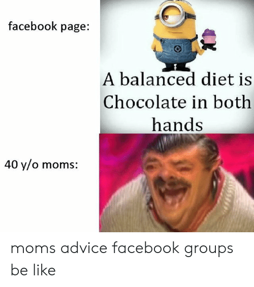 Advice, Be Like, and Facebook: facebook page:  A balanced diet is  Chocolate in both  hands  40 y/o moms moms advice facebook groups be like