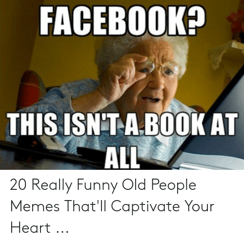Facebook This Isnta Book At All 20 Really Funny Old People Memes