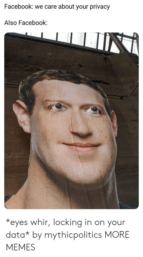 Dank, Facebook, and Memes: Facebook: we care about your privacy  Also Facebook: *eyes whir, locking in on your data* by mythicpolitics MORE MEMES