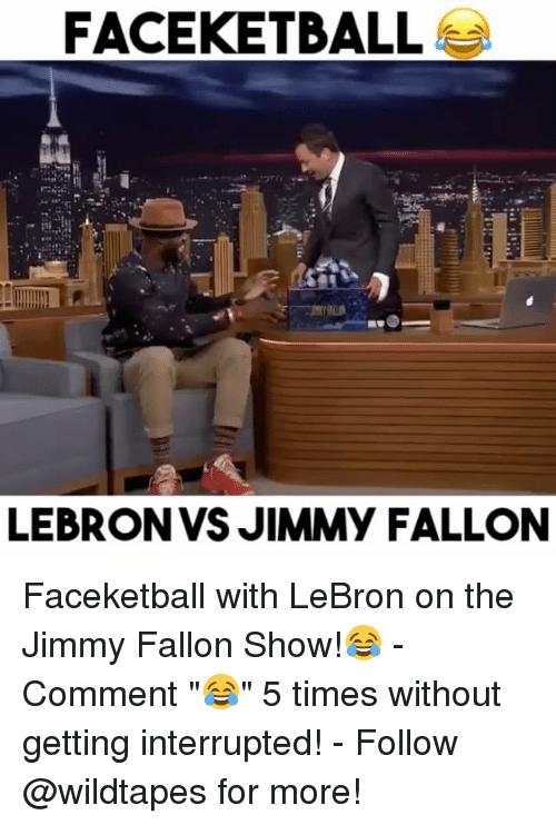 "Jimmie: FACEKETBALL  LEBRON VS JIMMY FALLON Faceketball with LeBron on the Jimmy Fallon Show!😂 - Comment ""😂"" 5 times without getting interrupted! - Follow @wildtapes for more!"