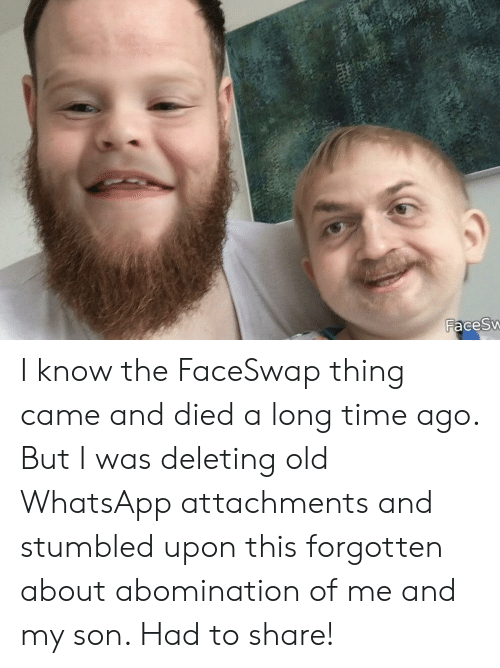 abomination: FacesW I know the FaceSwap thing came and died a long time ago. But I was deleting old WhatsApp attachments and stumbled upon this forgotten about abomination of me and my son. Had to share!