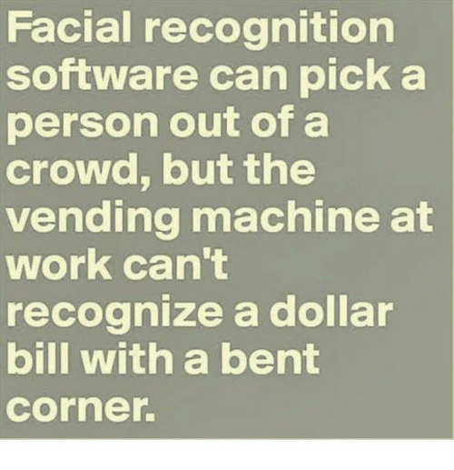 Machining: Facial recognition  software can pick a  person out of a  crowd, but the  vending machine at  work can't  recognize a dollar  bill with a bent  Corner.