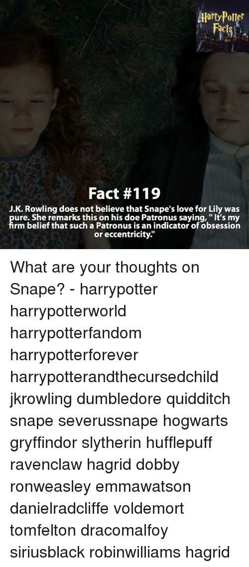 """indices: Fact #119  J.K. Rowling does not believe that Snape's love for Lily was  ure. She remarks this on his doe Patronus saying, """"It's my  rm belief that such a Patronus is an indicator of obsession  or eccentricity."""" What are your thoughts on Snape? - harrypotter harrypotterworld harrypotterfandom harrypotterforever harrypotterandthecursedchild jkrowling dumbledore quidditch snape severussnape hogwarts gryffindor slytherin hufflepuff ravenclaw hagrid dobby ronweasley emmawatson danielradcliffe voldemort tomfelton dracomalfoy siriusblack robinwilliams hagrid"""