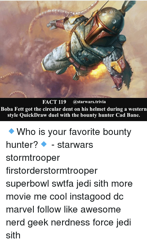bounty hunter: FACT 119 @starwars trivia  Boba Fett got the circular dent on his helmet during a western  style QuickDraw duel with the bounty hunter Cad Bane. 🔹Who is your favorite bounty hunter?🔹 - starwars stormtrooper firstorderstormtrooper superbowl swtfa jedi sith more movie me cool instagood dc marvel follow like awesome nerd geek nerdness force jedi sith
