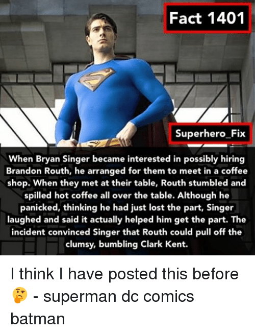 Bumbling: Fact 1401  Superhero Fix  When Bryan Singer became interested in possibly hiring  Brandon Routh, arranged for them to meet in a shop. When they met at their table, Routh stumbled and  spilled hot coffee all over the table. Although he  panicked, thinking he had just lost the part, Singer  laughed and said it actually helped him get the part. The  incident convinced Singer that Routh could pull off the  clumsy, bumbling Clark Kent. I think I have posted this before 🤔 - superman dc comics batman