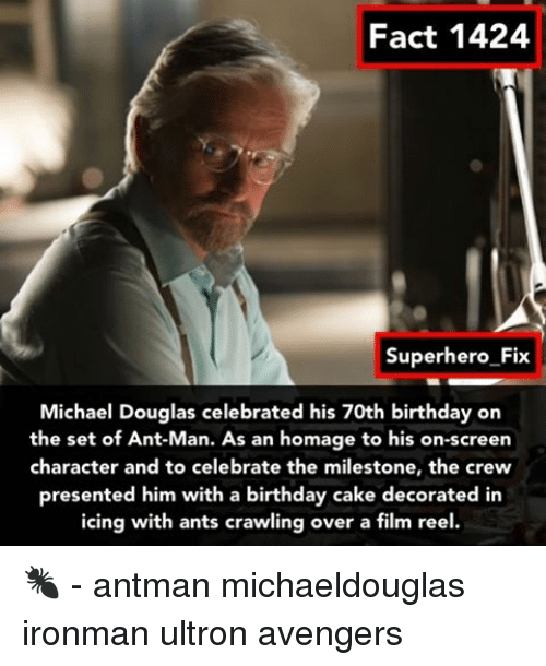 Memes, Superhero, and Antman: Fact 1424  Superhero Fix  Michael Douglas celebrated his 70th birthday on  the set of Ant-Man. As an homage to his on-screen  character and to celebrate the milestone, the crew  presented him with a birthday cake decorated in  icing with ants crawling over a film reel. 🐜 - antman michaeldouglas ironman ultron avengers